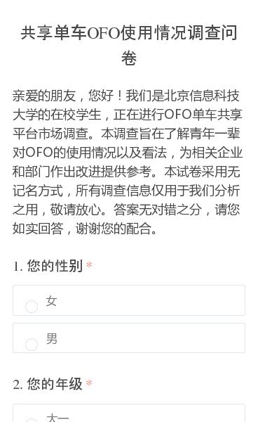 亲爱的朋友,您好!我们是北京信息科技大学的在校学生,正在进行OFO单车共享平台市场调查。本调查旨在了解青年一辈对OFO的使用情况以及看法,为相关企业和部门作出改进提供参考。本试卷采用无记名方式,所有调查信息仅用于我们分析之用,敬请放心。答案无对错之分,请您如实回答,谢谢您的配合。