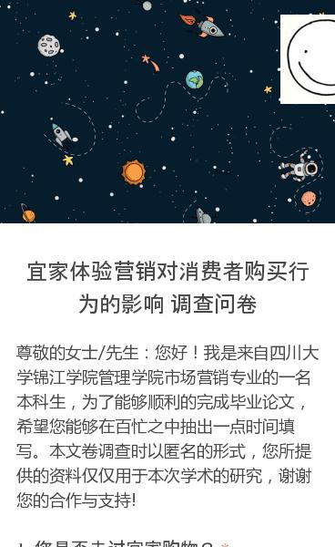 尊敬的女士/先生:您好!我是来自四川大学锦江学院管理学院市场营销专业的一名本科生,为了能够顺利的完成毕业论文,希望您能够在百忙之中抽出一点时间填写。本文卷调查时以匿名的形式,您所提供的资料仅仅用于本次学术的研究,谢谢您的合作与支持!