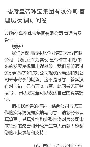 尊敬的 皇帝珠宝集团有限公司 管理者及骨干:  您好!   我们是深圳市中旭企业管理股份有限公司,我们正在为实现皇帝珠宝 和您未来的发展梦想而出谋献策,我们希望通过这份问卷了解您对公司现状的看法和对公司未来寄予的期望。这不是考卷,答案没有对与错,只有真实与否。此问卷无记名填写,所以您完全可以表达自己的真实想法。  请根…