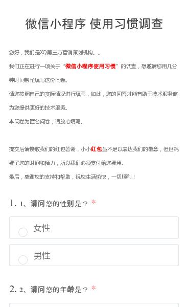 您好,我们是XQ第三方营销策划机构。。我们正在进行一项关于微信小程序使用习惯的调查,想邀请您用几分钟时间帮忙填写这份问卷。请您按照自己的实际情况进行填写,如此,您的回答才能有助于技术服务商为您提供更好的技术服务。本问卷为匿名问卷,请放心填写。提交后请接收我们的红包答谢,小小红包虽不足以表达我们的敬意,但也耗费了您的时间…