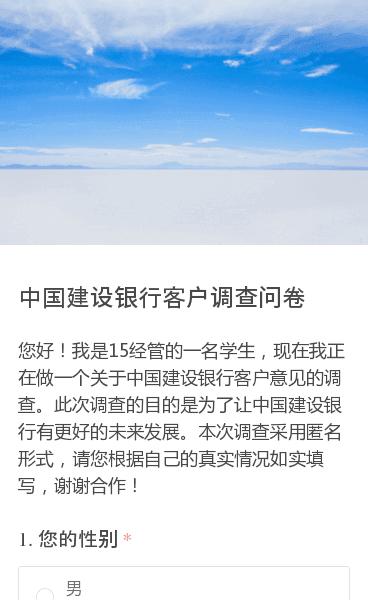 您好!我是15经管的一名学生,现在我正在做一个关于中国建设银行客户意见的调查。此次调查的目的是为了让中国建设银行有更好的未来发展。本次调查采用匿名形式,请您根据自己的真实情况如实填写,谢谢合作!