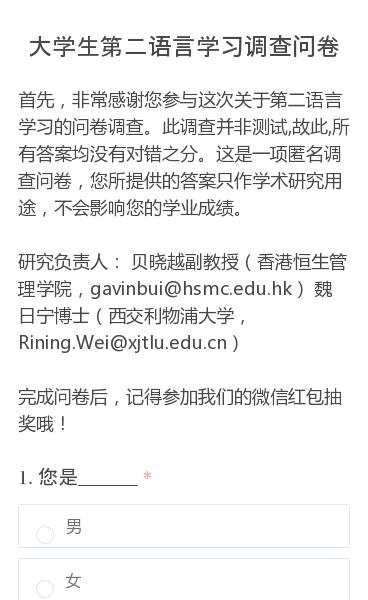 首先,非常感谢您参与这次关于第二语言学习的问卷调查。此调查并非测试,故此,所有答案均没有对错之分。这是一项匿名调查问卷,您所提供的答案只作学术研究用途,不会影响您的学业成绩。研究负责人: 贝晓越副教授(香港恒生管理学院,gavinbui@hsmc.edu.hk) 魏日宁博士(西交利物浦大学,Rining.Wei@xjt…