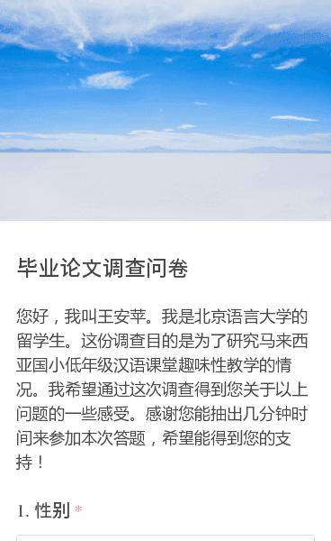 您好,我叫王安苹。我是北京语言大学的留学生。这份调查目的是为了研究马来西亚国小低年级汉语课堂趣味性教学的情况。我希望通过这次调查得到您关于以上问题的一些感受。感谢您能抽出几分钟时间来参加本次答题,希望能得到您的支持!