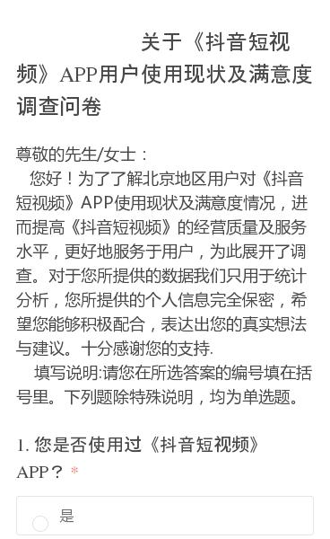 尊敬的先生/女士: 您好!为了了解北京地区用户对《抖音短视频》APP使用现状及满意度情况,进而提高《抖音短视频》的经营质量及服务水平,更好地服务于用户,为此展开了调查。对于您所提供的数据我们只用于统计分析,您所提供的个人信息完全保密,希望您能够积极配合,表达出您的真实想法与建议。十分感谢您的支持.  填写说明:请您在所…