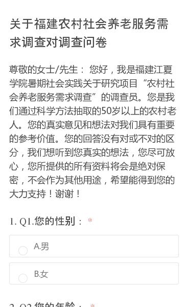 """尊敬的女士/先生:    您好,我是福建江夏学院暑期社会实践关于研究项目""""农村社会养老服务需求调查""""的调查员。您是我们通过科学方法抽取的50岁以上的农村老人。您的真实意见和想法对我们具有重要的参考价值。您的回答没有对或不对的区分,我们想听到您真实的想法,您尽可放心,您所提供的所有资料将会是绝对保密,不会作为其他用途,希…"""