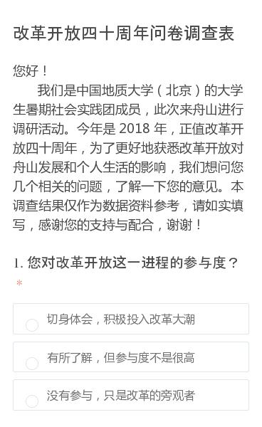 您好!   我们是中国地质大学(北京)的大学生暑期社会实践团成员,此次来舟山进行调研活动。今年是 2018 年,正值改革开放四十周年,为了更好地获悉改革开放对舟山发展和个人生活的影响,我们想问您几个相关的问题,了解一下您的意见。本调查结果仅作为数据资料参考,请如实填写,感谢您的支持与配合,谢谢!
