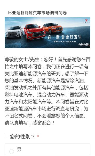 尊敬的女士/先生:您好!首先感谢您在百忙之中填写本问卷,我们正在进行一项有关比亚迪新能源汽车的研究,想了解一下您的基本情况。新能源汽车是指除汽油、柴油发动机之外所有其他能源汽车,包括燃料电池汽车、混合动力汽车、氢能源动力汽车和太阳能汽车等。本问卷旨在对比亚迪新能源汽车市场进行调查与研究,为不记名式问卷,不会泄露您的个人…