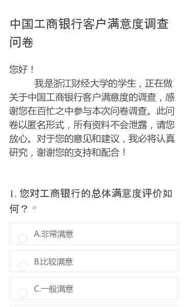 您好!     我是浙江财经大学的学生,正在做关于中国工商银行客户满意度的调查,感谢您在百忙之中参与本次问卷调查。此问卷以匿名形式,所有资料不会泄露,请您放心。对于您的意见和建议,我必将认真研究,谢谢您的支持和配合!