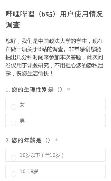 您好,我们是中国政法大学的学生,现在在做一项关于B站的调查。非常感谢您能抽出几分钟时间来参加本次答题,此次问卷仅用于课题研究,不用担心您的隐私泄露,祝您生活愉快!