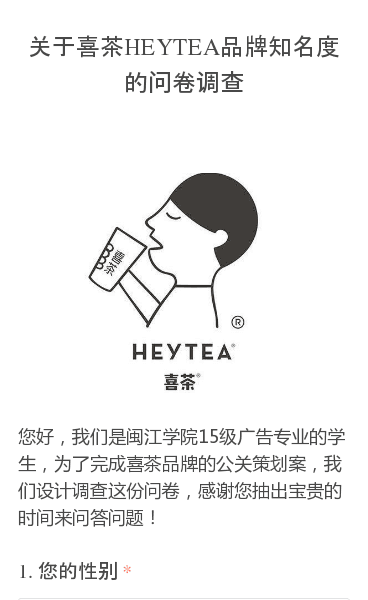 您好,我们是闽江学院15级广告专业的学生,为了完成喜茶品牌的公关策划案,我们设计调查这份问卷,感谢您抽出宝贵的时间来问答问题!