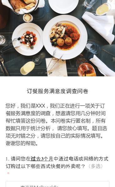 您好,我们是XXX,我们正在进行一项关于订餐服务满意度的调查,想邀请您用几分钟时间帮忙填答这份问卷。本问卷实行匿名制,所有数据只用于统计分析, 请您放心填写。题目选项无对错之分,请您按自己的实际情况填写。谢谢您的帮助。