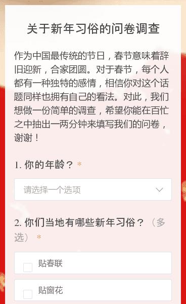 作为中国最传统的节日,春节意味着辞旧迎新,合家团圆。对于春节,每个人都有一种独特的感情,相信你对这个话题同样也拥有自己的看法。对此,我们想做一份简单的调查,希望你能在百忙之中抽出一两分钟来填写我们的问卷,谢谢!
