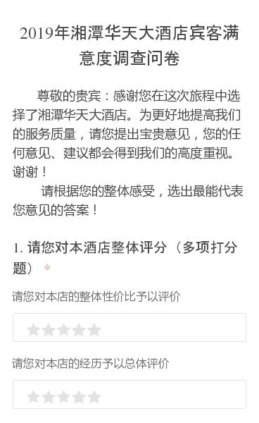 尊敬的贵宾:感谢您在这次旅程中选择了湘潭华天大酒店。为更好地提高我们的服务质量,请您提出宝贵意见,您的任何意见、建议都会得到我们的高度重视。谢谢!    请根据您的整体感受,选出最能代表您意见的答案!