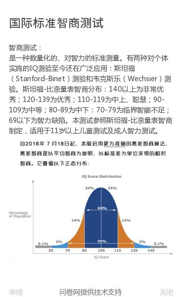 智商测试:是一种数量化的、对智力的标准测量。有两种对个体实施的IQ测验至今还在广泛应用:斯坦福(Stanford-Binet)测验和韦克斯乐(Wechsier)测验。斯坦福-比奈量表智商分布:140以上为非常优秀;120-139为优秀;110-119为中上、聪慧;90-109为中等;80-89为中下:70-79为临界智…