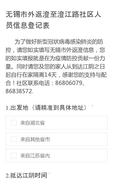 为了做好新型冠状病毒感染肺炎的防控,请您如实填写无锡市外返澄信息,您的如实填报就是在为疫情防控贡献一份力量。同时请您及您的家人从到达江阴之日起自行在家隔离14天,感谢您的支持与配合!社区联系电话:86806079、86838572.